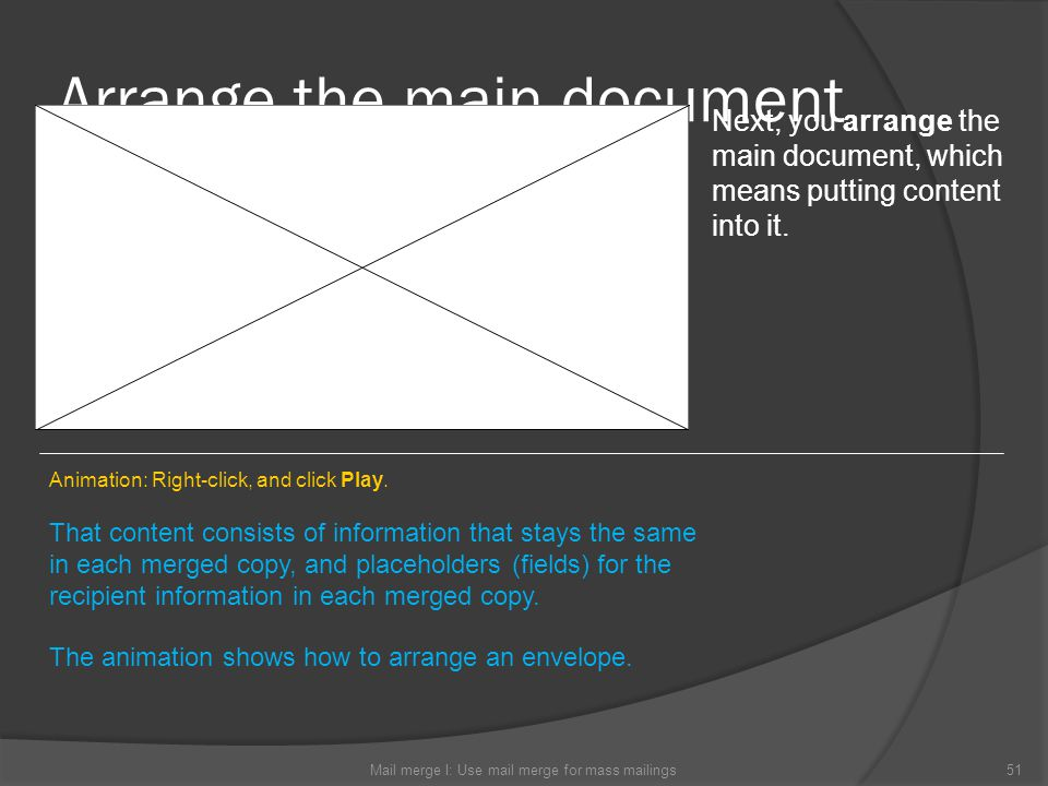Arrange the main document Mail merge I: Use mail merge for mass mailings51 Next, you arrange the main document, which means putting content into it. T