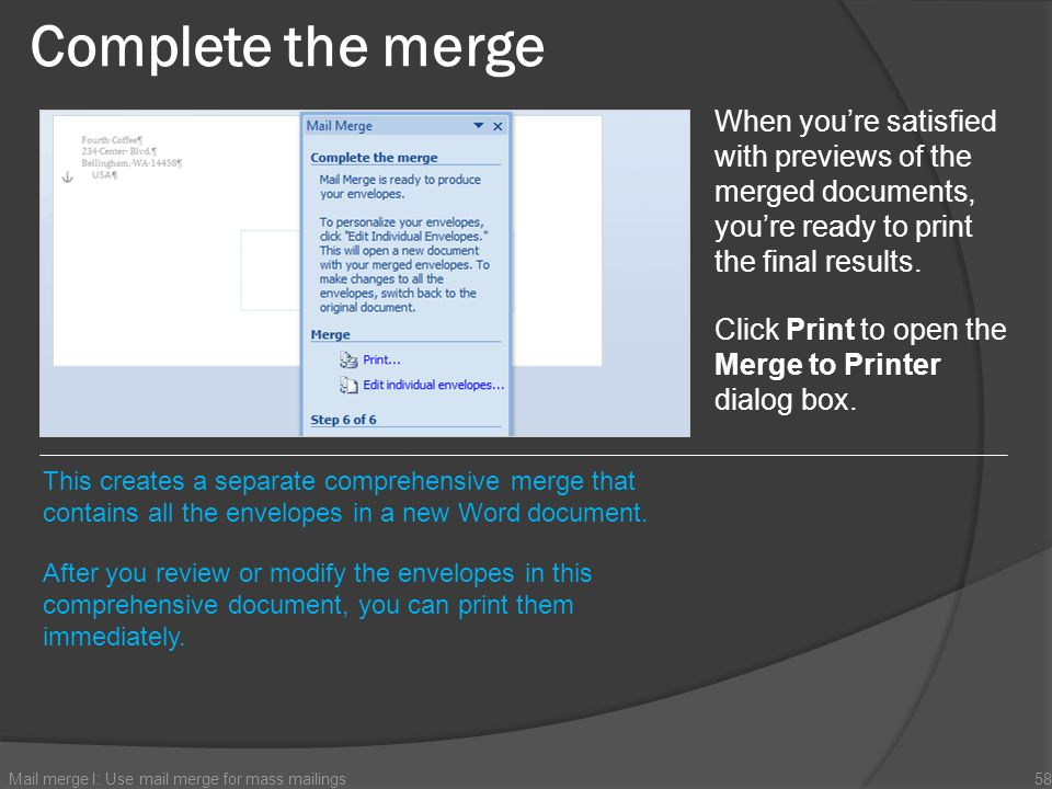 Complete the merge Mail merge I: Use mail merge for mass mailings58 When youre satisfied with previews of the merged documents, youre ready to print t