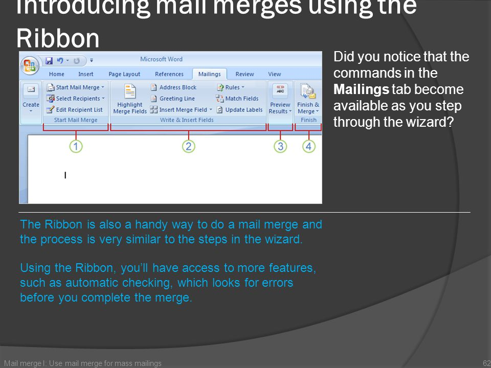 Introducing mail merges using the Ribbon Mail merge I: Use mail merge for mass mailings62 Did you notice that the commands in the Mailings tab become