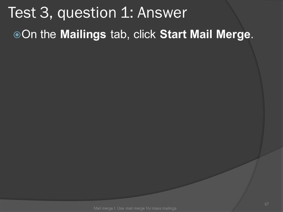 Test 3, question 1: Answer On the Mailings tab, click Start Mail Merge. Mail merge I: Use mail merge for mass mailings 67