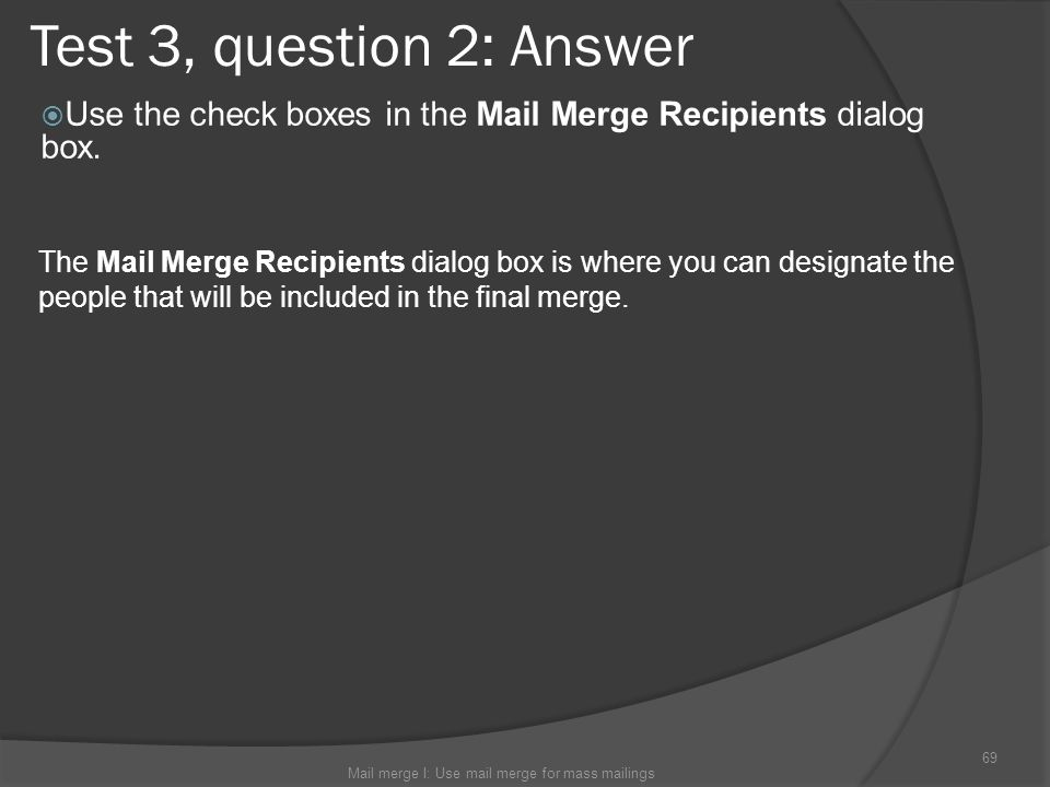 Test 3, question 2: Answer Use the check boxes in the Mail Merge Recipients dialog box. Mail merge I: Use mail merge for mass mailings 69 The Mail Mer