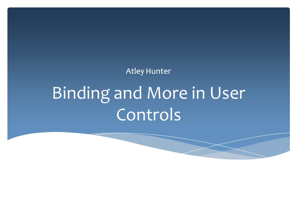 Binding and More in User Controls Atley Hunter