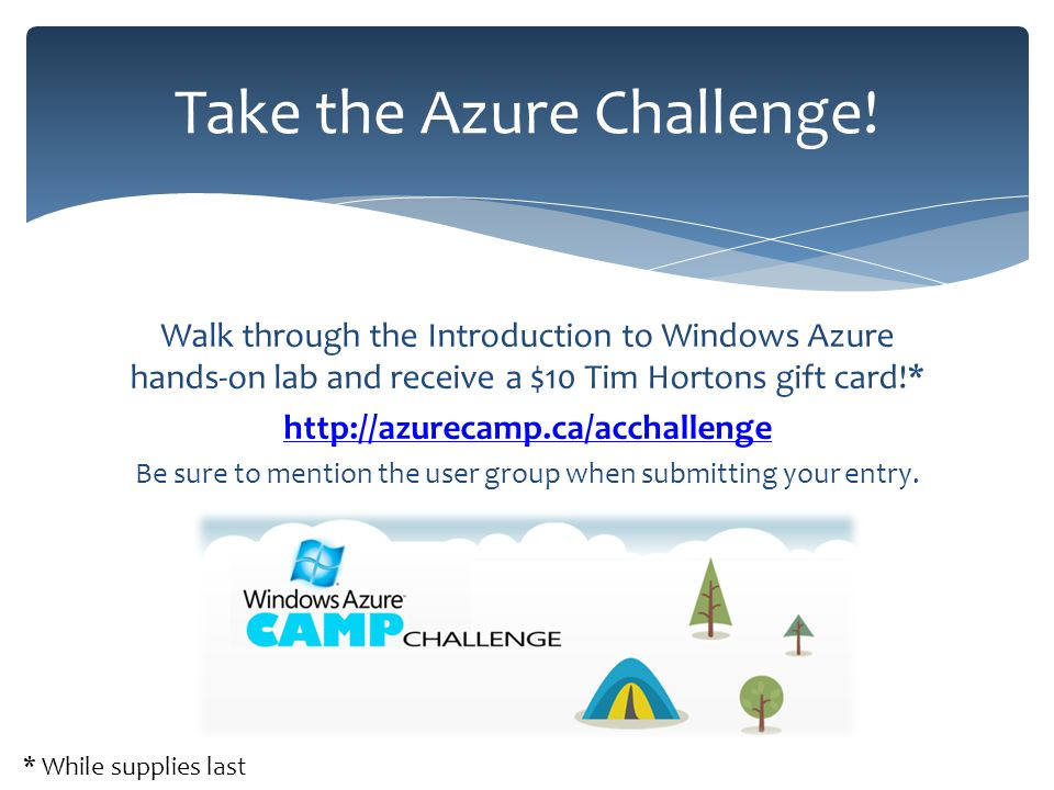 Walk through the Introduction to Windows Azure hands-on lab and receive a $10 Tim Hortons gift card!* http://azurecamp.ca/acchallenge Be sure to mention the user group when submitting your entry.