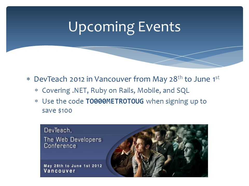 DevTeach 2012 in Vancouver from May 28 th to June 1 st Covering.NET, Ruby on Rails, Mobile, and SQL Use the code TO000METROTOUG when signing up to save $100 Upcoming Events