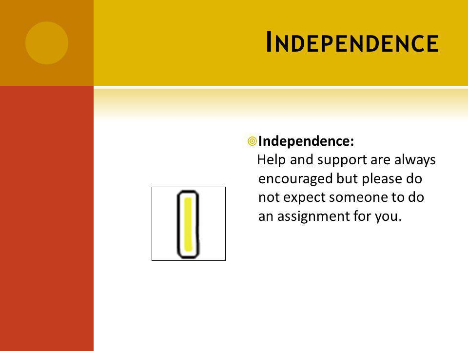I NDEPENDENCE Independence: Help and support are always encouraged but please do not expect someone to do an assignment for you.