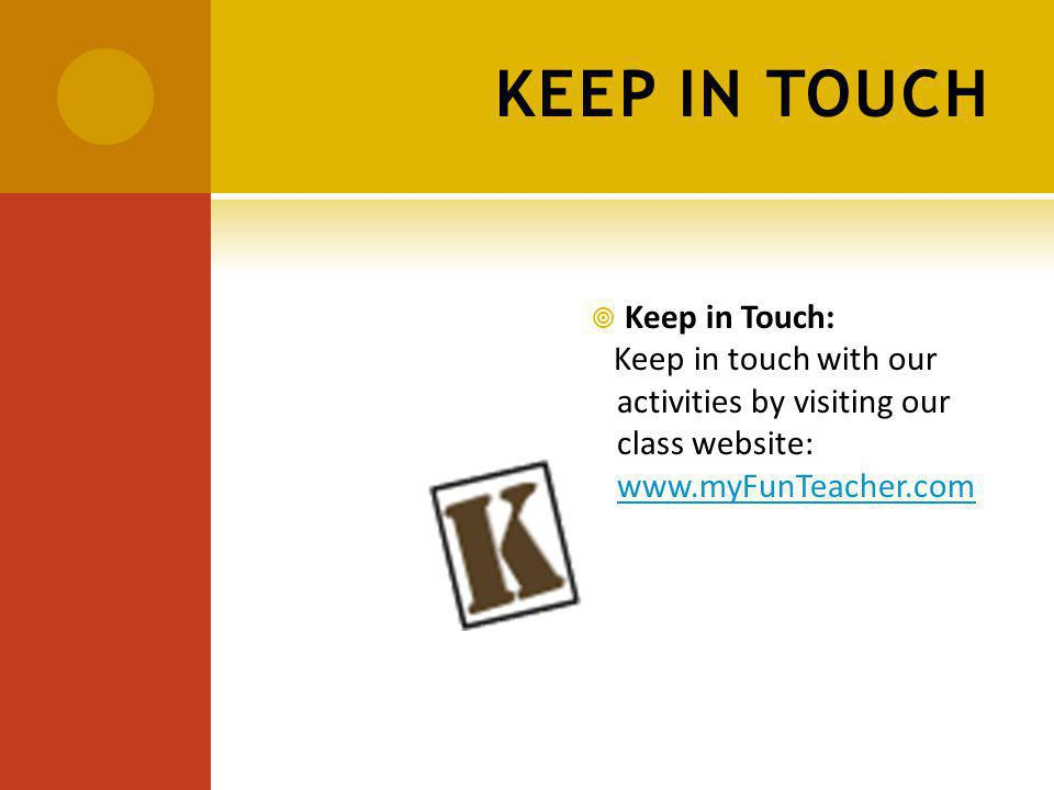 KEEP IN TOUCH Keep in Touch: Keep in touch with our activities by visiting our class website: www.myFunTeacher.com www.myFunTeacher.com