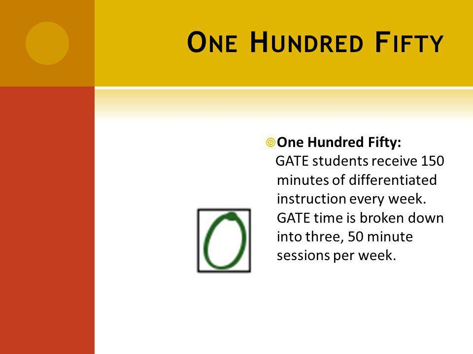 O NE H UNDRED F IFTY One Hundred Fifty: GATE students receive 150 minutes of differentiated instruction every week.