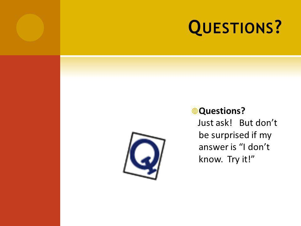 Q UESTIONS Questions Just ask! But dont be surprised if my answer is I dont know. Try it!