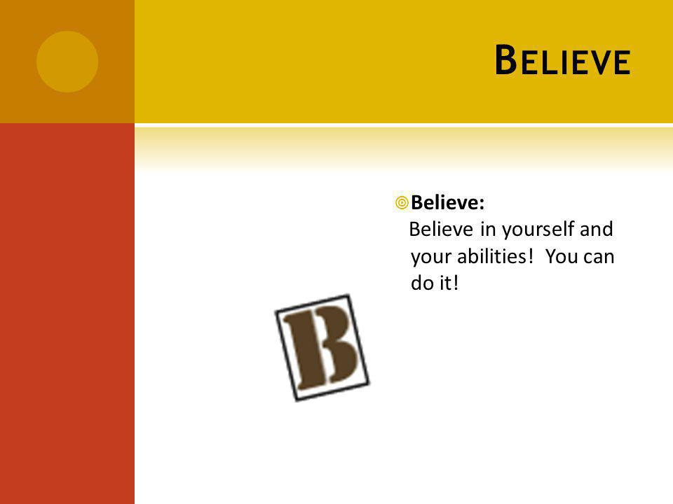 B ELIEVE Believe: Believe in yourself and your abilities! You can do it!