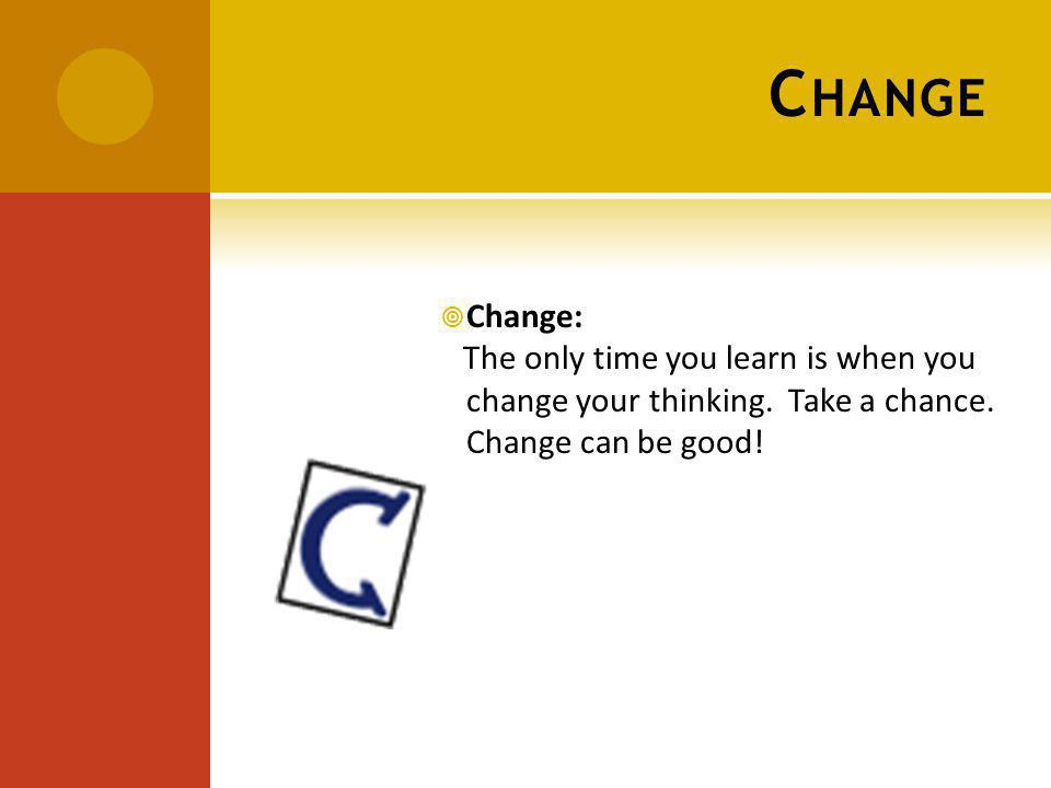 C HANGE Change: The only time you learn is when you change your thinking.