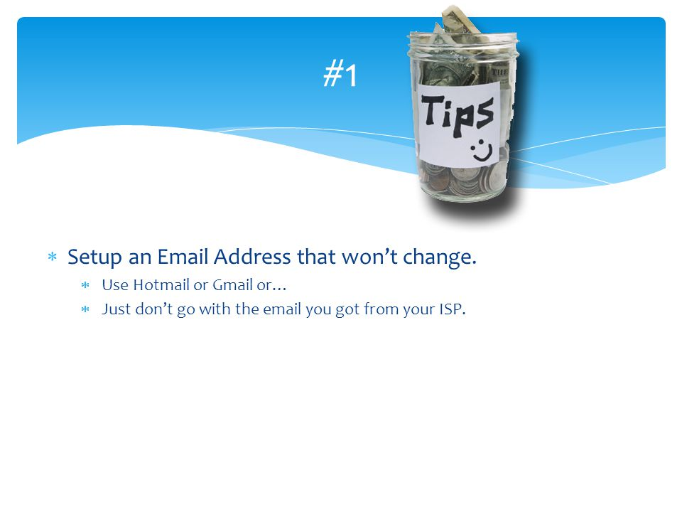 #1 Setup an Email Address that wont change. Use Hotmail or Gmail or… Just dont go with the email you got from your ISP.