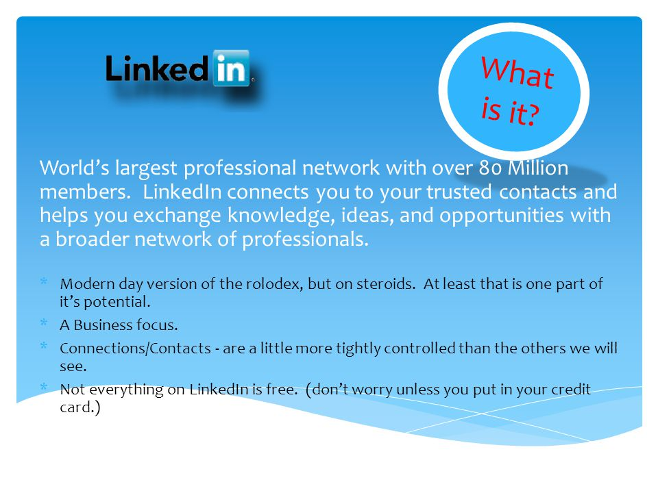 What is it? Worlds largest professional network with over 80 Million members. LinkedIn connects you to your trusted contacts and helps you exchange kn