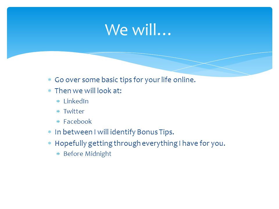 Go over some basic tips for your life online. Then we will look at: LinkedIn Twitter Facebook In between I will identify Bonus Tips. Hopefully getting