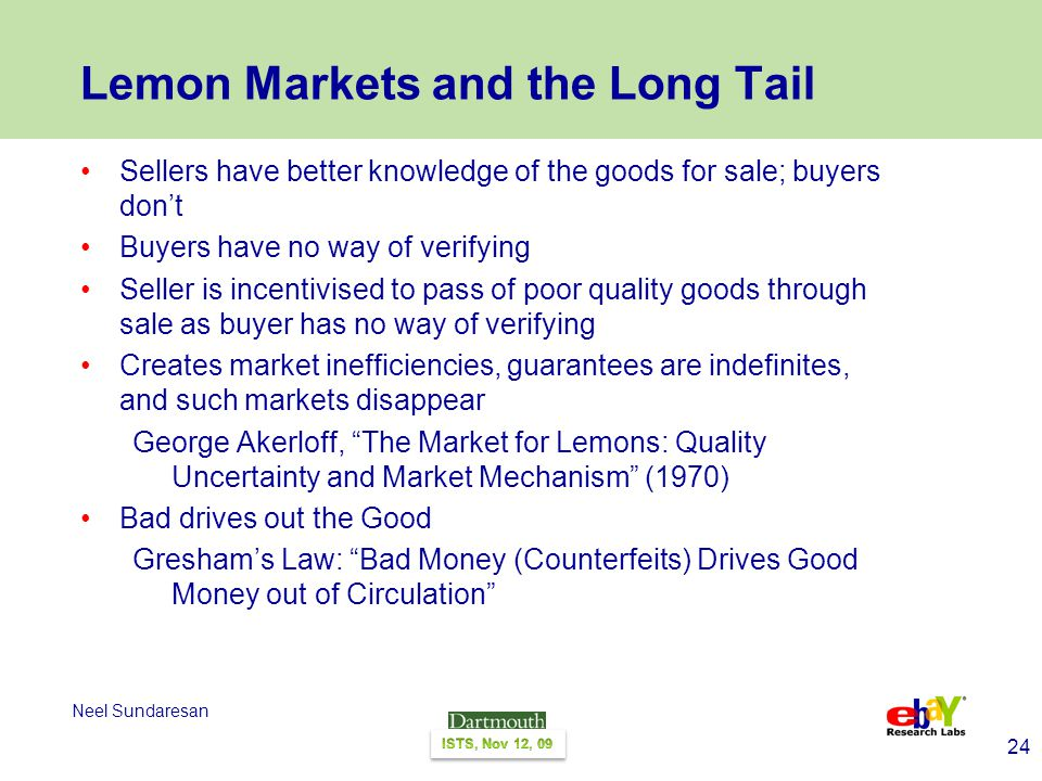 24 Neel Sundaresan Lemon Markets and the Long Tail Sellers have better knowledge of the goods for sale; buyers dont Buyers have no way of verifying Seller is incentivised to pass of poor quality goods through sale as buyer has no way of verifying Creates market inefficiencies, guarantees are indefinites, and such markets disappear George Akerloff, The Market for Lemons: Quality Uncertainty and Market Mechanism (1970) Bad drives out the Good Greshams Law: Bad Money (Counterfeits) Drives Good Money out of Circulation