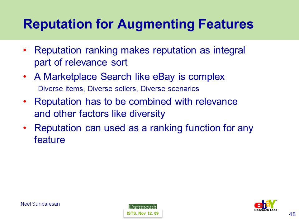 48 Neel Sundaresan Reputation for Augmenting Features Reputation ranking makes reputation as integral part of relevance sort A Marketplace Search like eBay is complex Diverse items, Diverse sellers, Diverse scenarios Reputation has to be combined with relevance and other factors like diversity Reputation can used as a ranking function for any feature