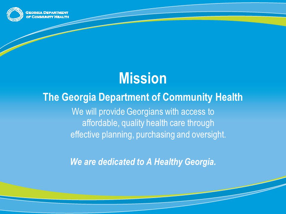 0 Mission The Georgia Department of Community Health We will provide Georgians with access to affordable, quality health care through effective planning, purchasing and oversight.