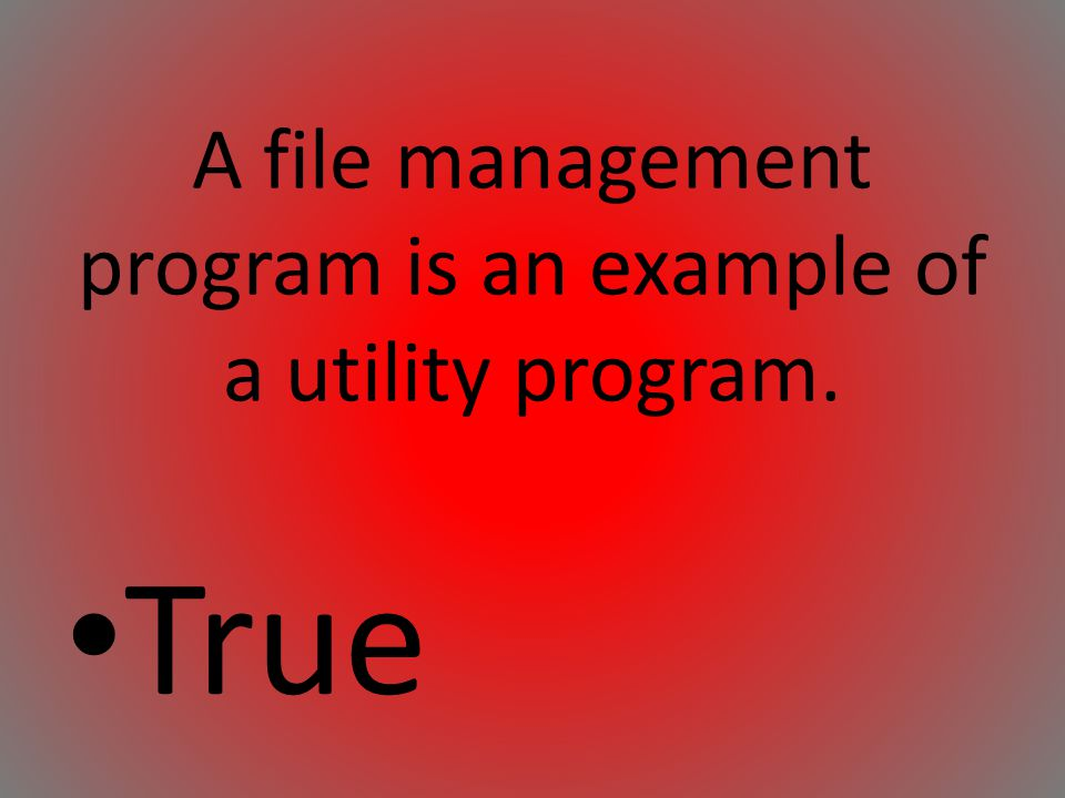 A file management program is an example of a utility program. True