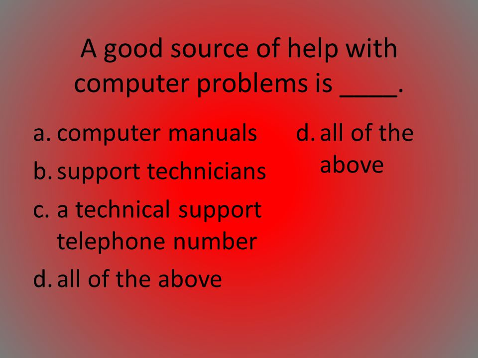 A good source of help with computer problems is ____. a.computer manuals b.support technicians c.a technical support telephone number d.all of the abo
