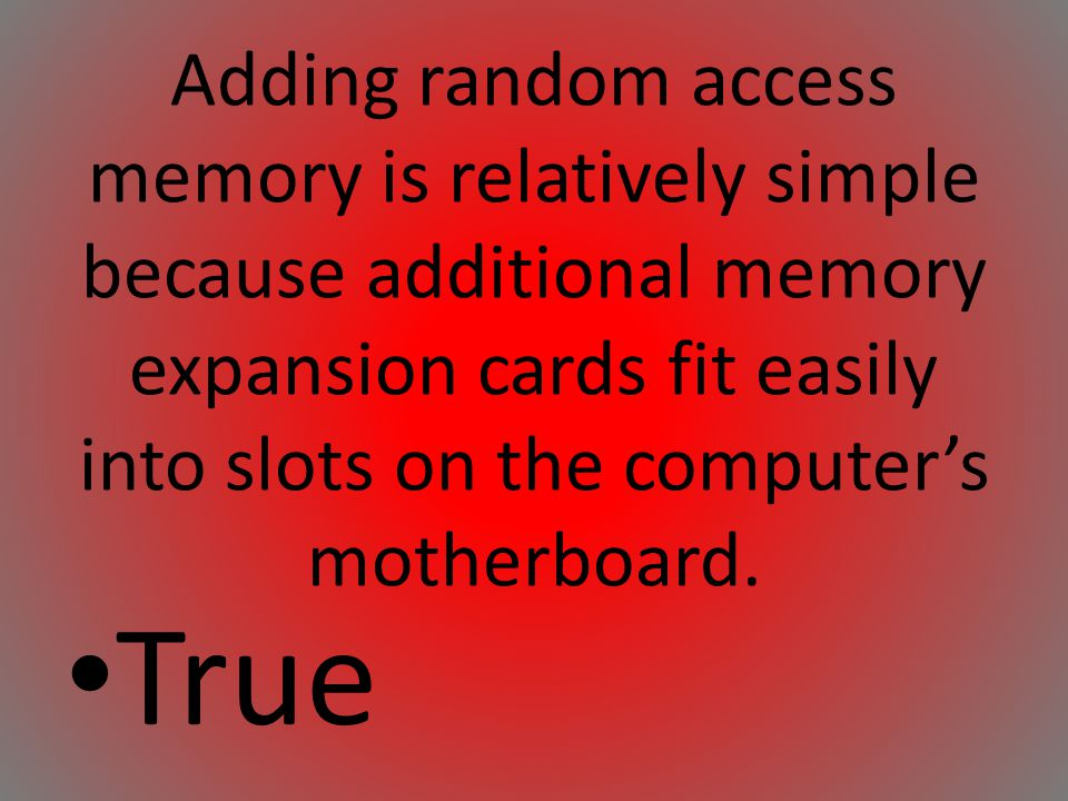 Adding random access memory is relatively simple because additional memory expansion cards fit easily into slots on the computers motherboard. True