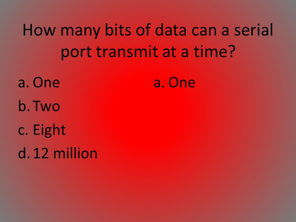 How many bits of data can a serial port transmit at a time? a.One b.Two c.Eight d.12 million a.One