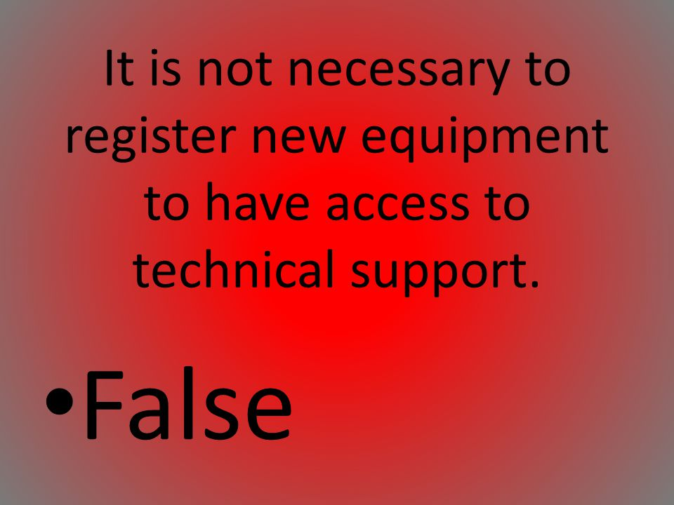 It is not necessary to register new equipment to have access to technical support. False