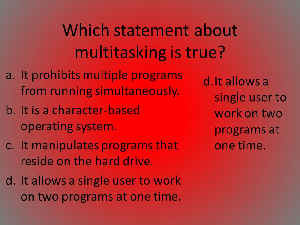 Which statement about multitasking is true? a.It prohibits multiple programs from running simultaneously. b.It is a character-based operating system.
