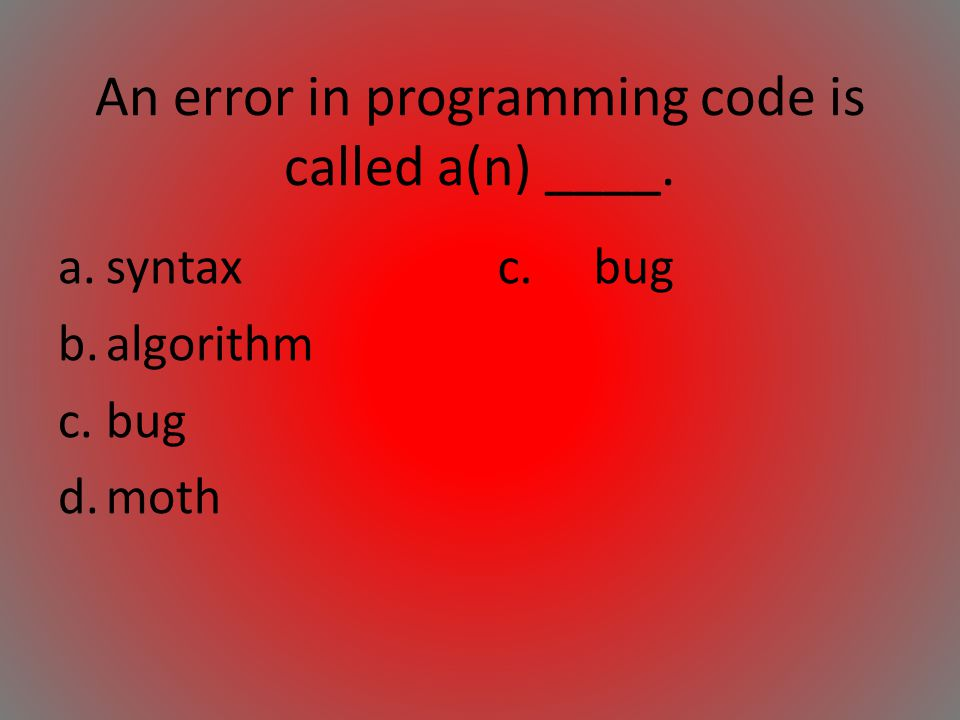 An error in programming code is called a(n) ____. a.syntax b.algorithm c.bug d.moth c.bug