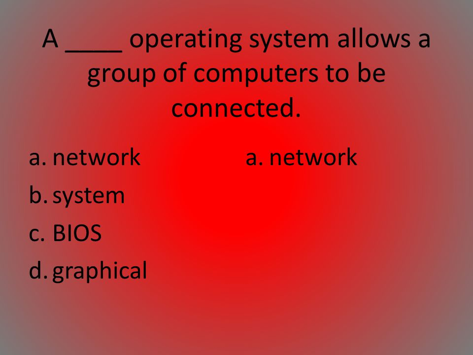 A ____ operating system allows a group of computers to be connected. a.network b.system c.BIOS d.graphical a.network