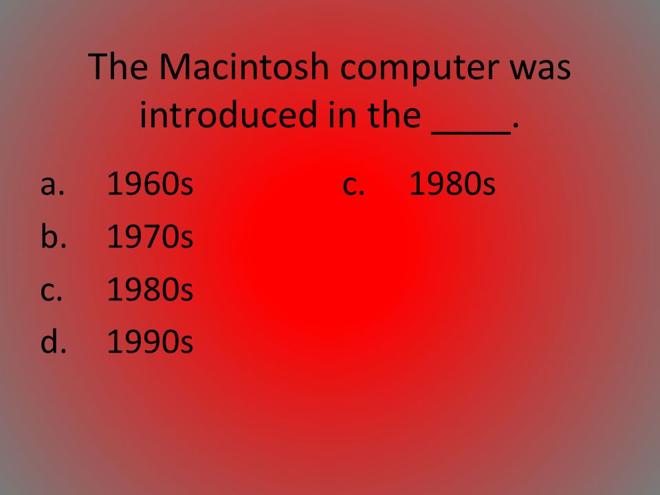 The Macintosh computer was introduced in the ____. a.1960s b.1970s c.1980s d.1990s c.1980s