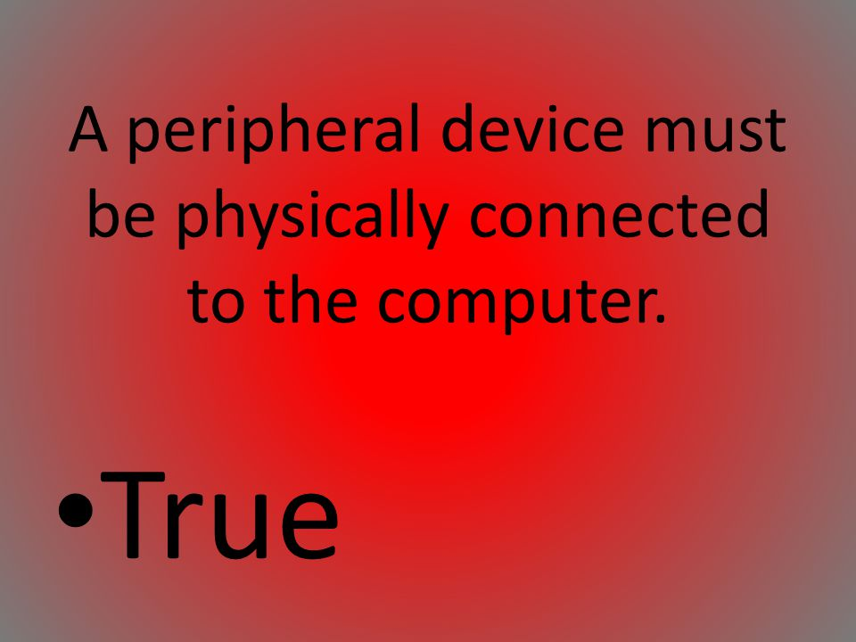 A peripheral device must be physically connected to the computer. True