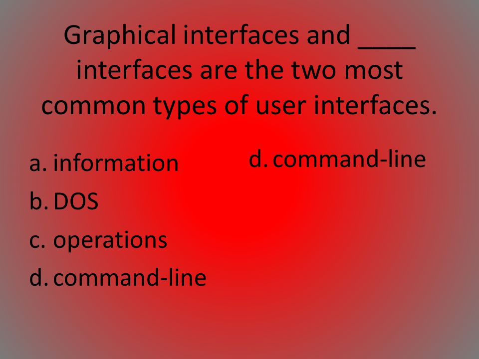 Graphical interfaces and ____ interfaces are the two most common types of user interfaces. a.information b.DOS c.operations d.command-line