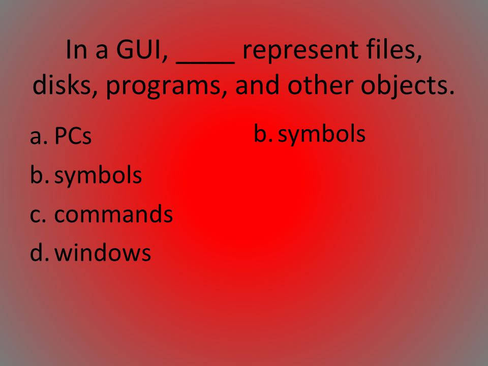 In a GUI, ____ represent files, disks, programs, and other objects. a.PCs b.symbols c.commands d.windows b.symbols