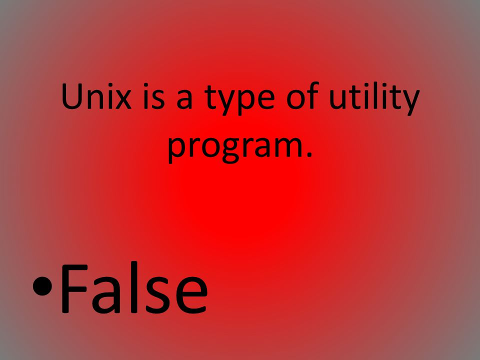 Unix is a type of utility program. False