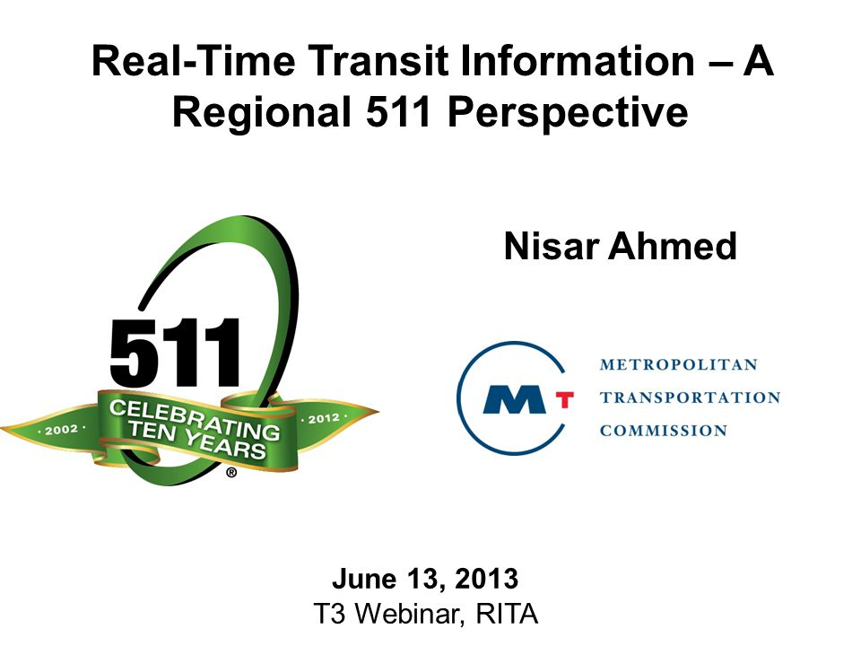 Real-Time Transit Information – A Regional 511 Perspective Nisar Ahmed June 13, 2013 T3 Webinar, RITA