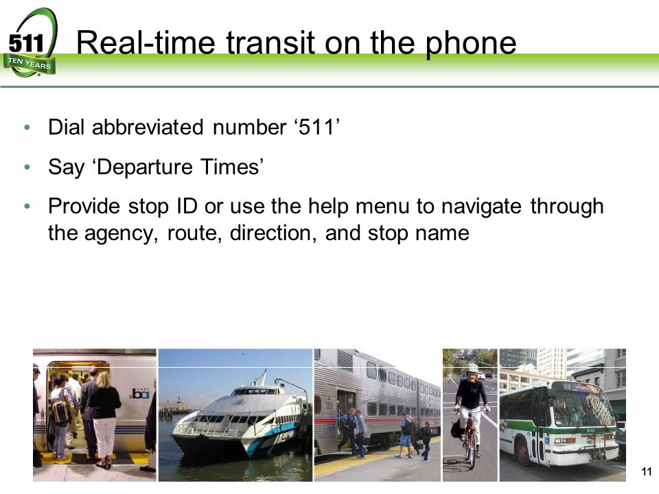 Real-time transit on the phone 11 Dial abbreviated number 511 Say Departure Times Provide stop ID or use the help menu to navigate through the agency, route, direction, and stop name