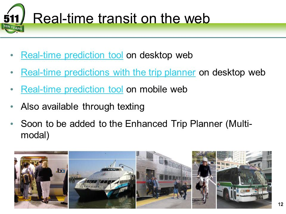 Real-time transit on the web 12 Real-time prediction tool on desktop web Real-time prediction tool Real-time predictions with the trip planner on desktop web Real-time predictions with the trip planner Real-time prediction tool on mobile web Real-time prediction tool Also available through texting Soon to be added to the Enhanced Trip Planner (Multi- modal)