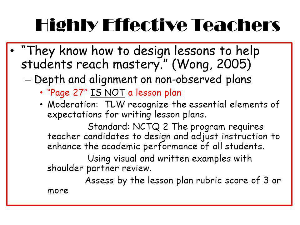 Highly Effective Teachers They know how to design lessons to help students reach mastery. (Wong, 2005) – Depth and alignment on non-observed plans Pag