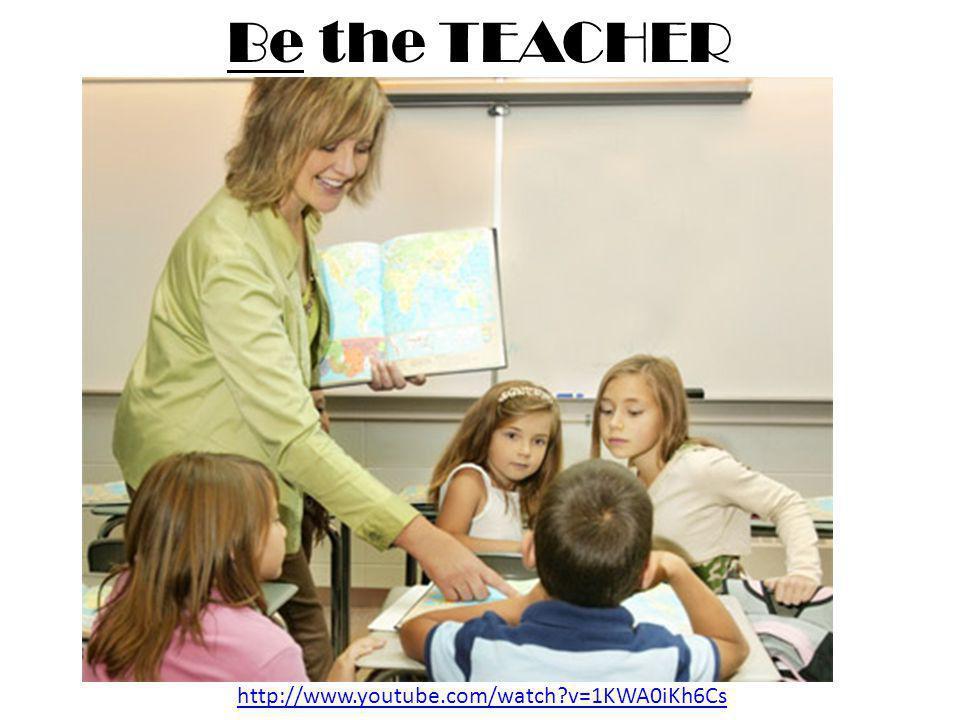 Be the TEACHER http://www.youtube.com/watch?v=1KWA0iKh6Cs
