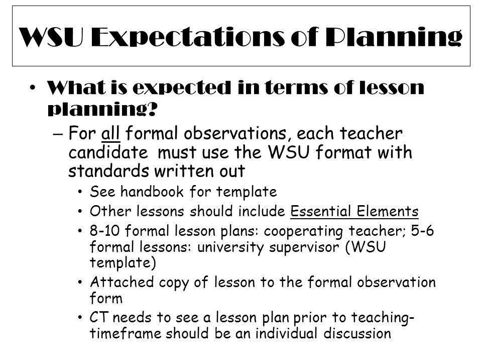 WSU Expectations of Planning What is expected in terms of lesson planning? – For all formal observations, each teacher candidate must use the WSU form