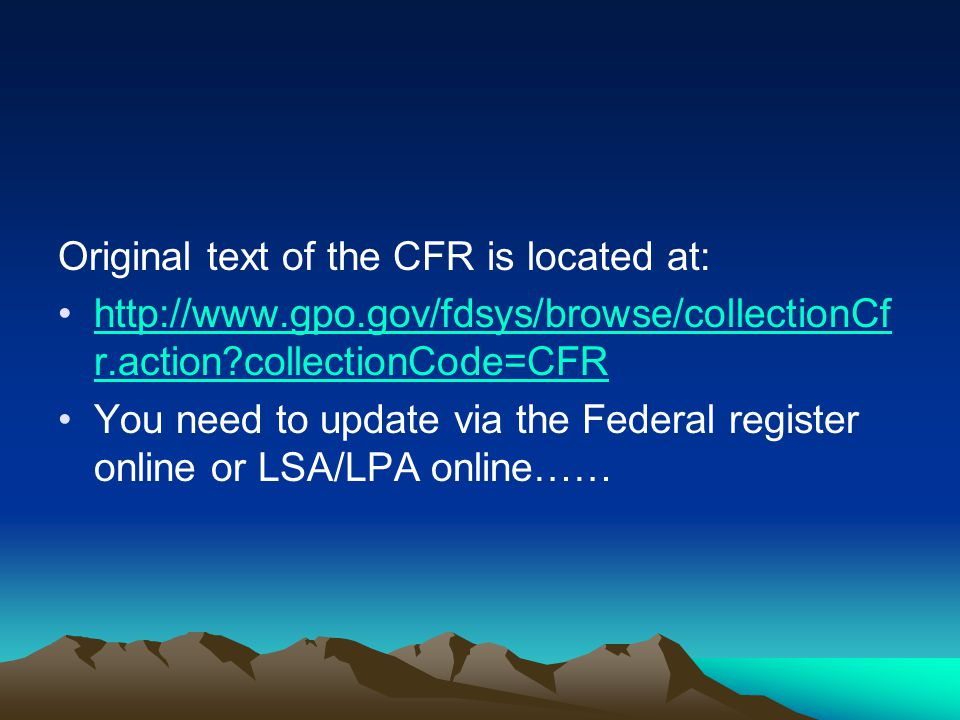 Original text of the CFR is located at: http://www.gpo.gov/fdsys/browse/collectionCf r.action collectionCode=CFRhttp://www.gpo.gov/fdsys/browse/collectionCf r.action collectionCode=CFR You need to update via the Federal register online or LSA/LPA online……