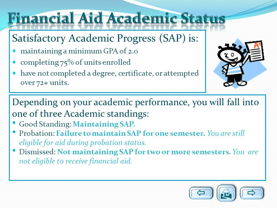 Satisfactory Academic Progress (SAP) is: maintaining a minimum GPA of 2.0 completing 75% of units enrolled have not completed a degree, certificate, o
