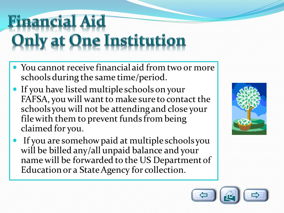 You cannot receive financial aid from two or more schools during the same time/period. If you have listed multiple schools on your FAFSA, you will wan