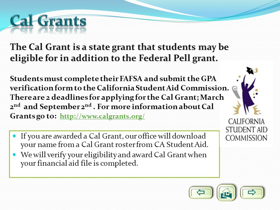 If you are awarded a Cal Grant, our office will download your name from a Cal Grant roster from CA Student Aid. We will verify your eligibility and aw