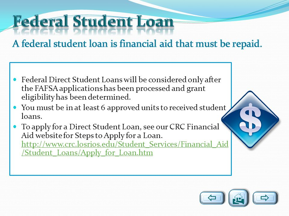 Federal Direct Student Loans will be considered only after the FAFSA applications has been processed and grant eligibility has been determined. You mu