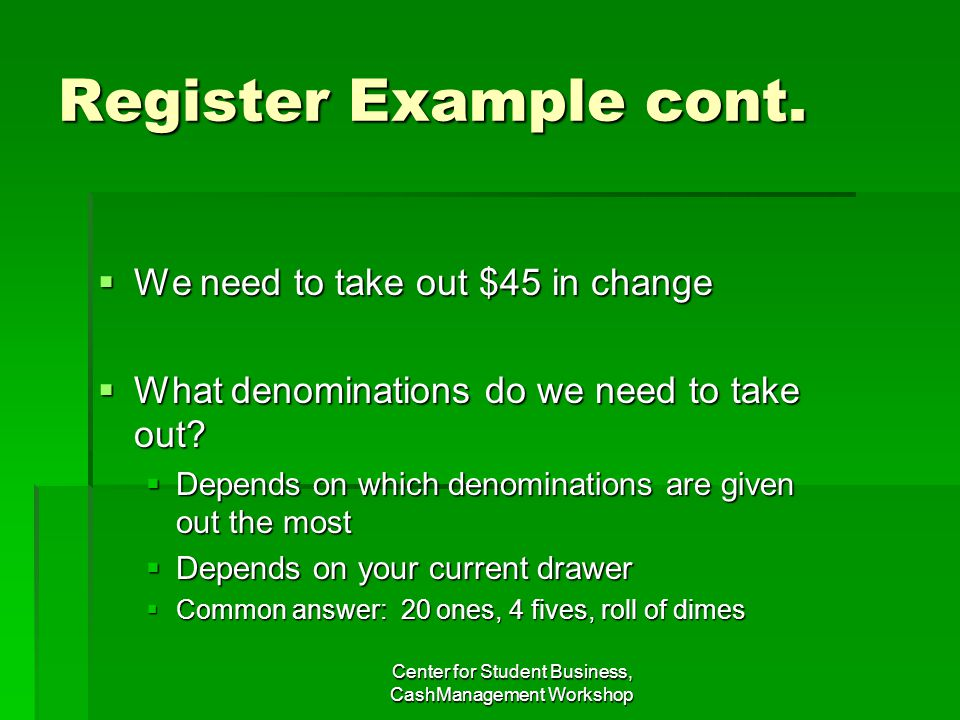 Register Example cont. We need to take out $45 in change We need to take out $45 in change What denominations do we need to take out? What denominatio
