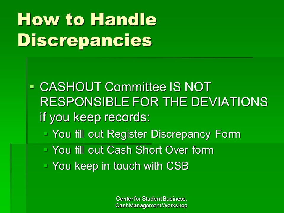 How to Handle Discrepancies CASHOUT Committee IS NOT RESPONSIBLE FOR THE DEVIATIONS if you keep records: CASHOUT Committee IS NOT RESPONSIBLE FOR THE