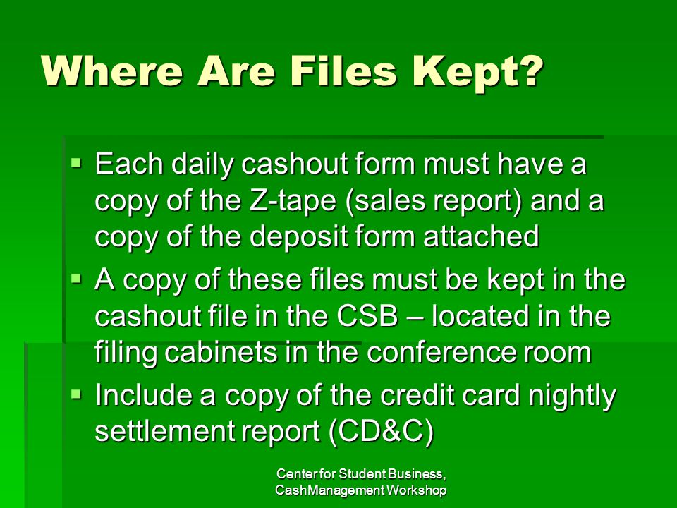 Where Are Files Kept? Each daily cashout form must have a copy of the Z-tape (sales report) and a copy of the deposit form attached Each daily cashout