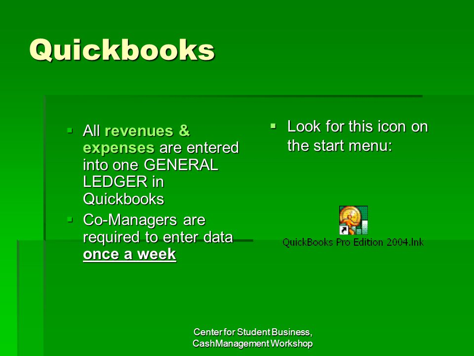 Quickbooks All revenues & expenses are entered into one GENERAL LEDGER in Quickbooks All revenues & expenses are entered into one GENERAL LEDGER in Quickbooks Co-Managers are required to enter data once a week Co-Managers are required to enter data once a week Look for this icon on the start menu: Look for this icon on the start menu:
