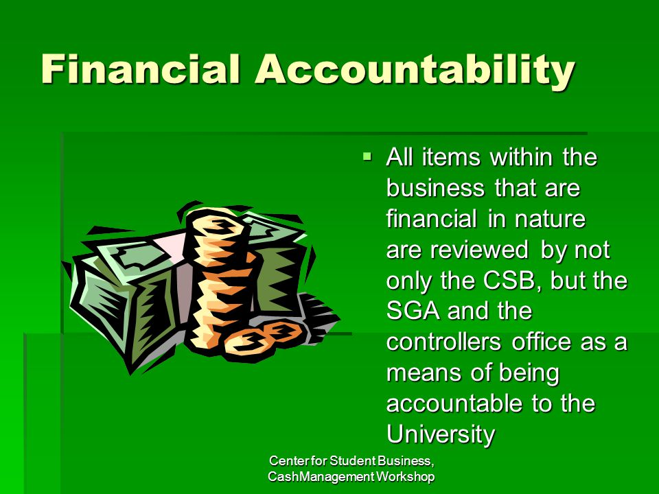 Financial Accountability All items within the business that are financial in nature are reviewed by not only the CSB, but the SGA and the controllers