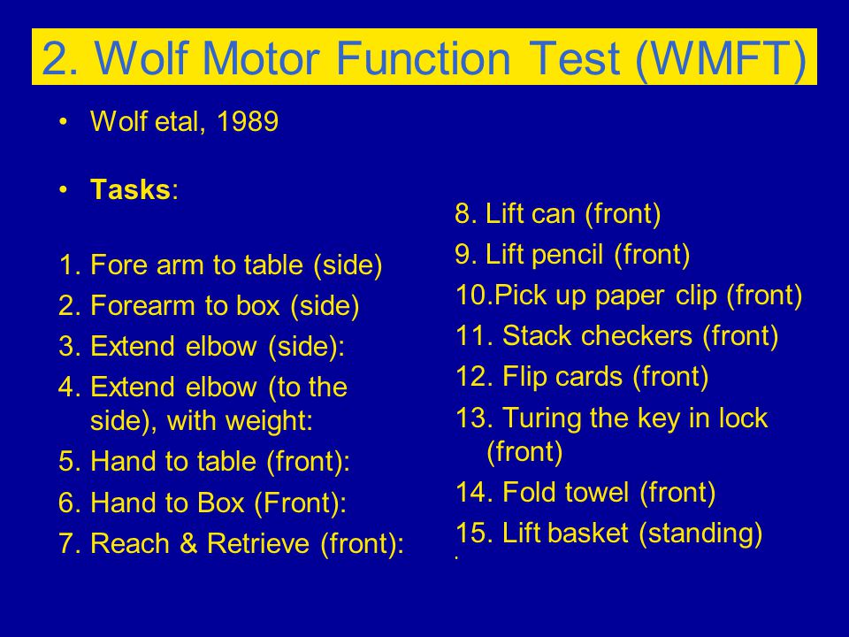 2. Wolf Motor Function Test (WMFT) Wolf etal, 1989 Tasks: 1.Fore arm to table (side) 2.Forearm to box (side) 3.Extend elbow (side): 4.Extend elbow (to